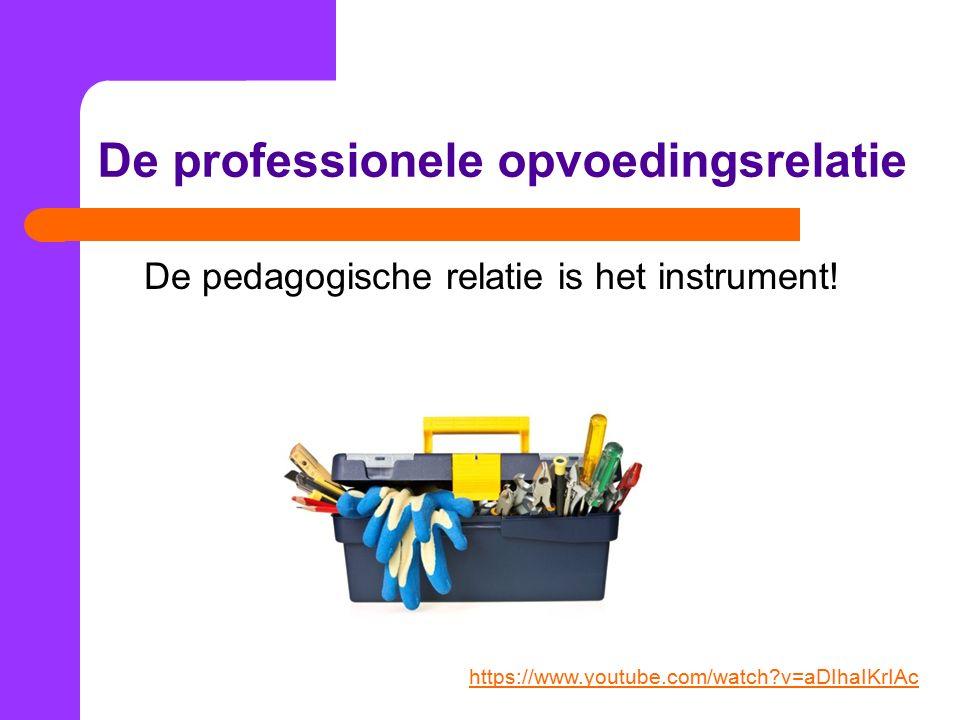 De professionele opvoedingsrelatie De pedagogische relatie is het instrument.