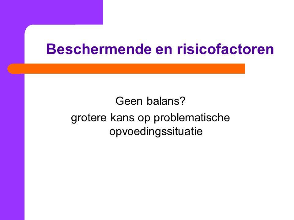 Beschermende en risicofactoren Geen balans? grotere kans op problematische opvoedingssituatie