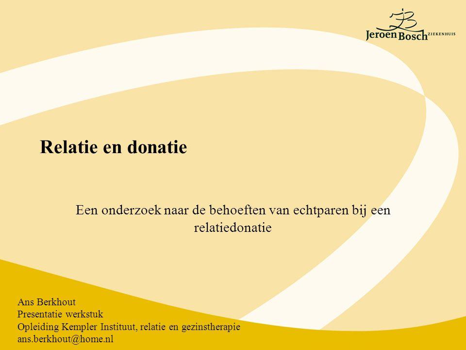 Relatie en donatie Een onderzoek naar de behoeften van echtparen bij een relatiedonatie Ans Berkhout Presentatie werkstuk Opleiding Kempler Instituut, relatie en gezinstherapie ans.berkhout@home.nl