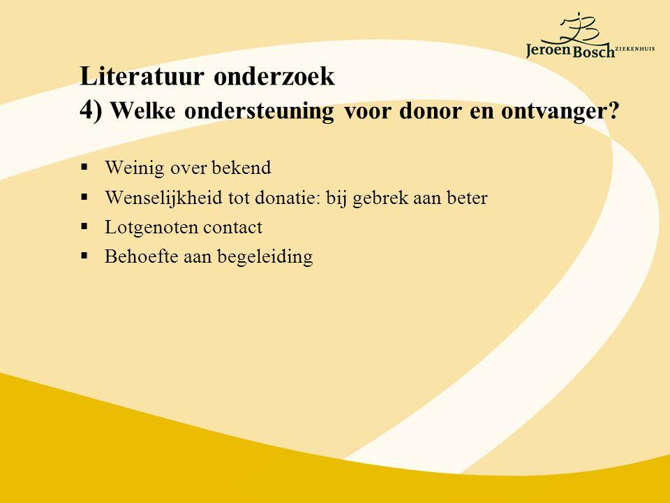 Literatuur onderzoek 4) Welke ondersteuning voor donor en ontvanger?  Weinig over bekend  Wenselijkheid tot donatie: bij gebrek aan beter  Lotgenot