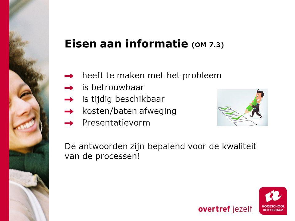 Eisen aan informatie (OM 7.3) heeft te maken met het probleem is betrouwbaar is tijdig beschikbaar kosten/baten afweging Presentatievorm De antwoorden