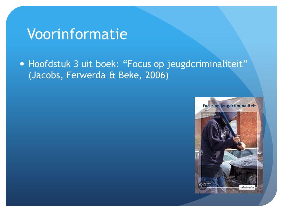 Voorinformatie Hoofdstuk 3 uit boek: Focus op jeugdcriminaliteit (Jacobs, Ferwerda & Beke, 2006)