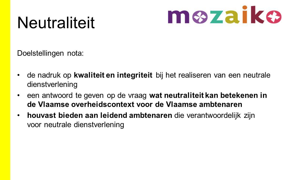 Neutraliteit Doelstellingen nota: de nadruk op kwaliteit en integriteit bij het realiseren van een neutrale dienstverlening een antwoord te geven op de vraag wat neutraliteit kan betekenen in de Vlaamse overheidscontext voor de Vlaamse ambtenaren houvast bieden aan leidend ambtenaren die verantwoordelijk zijn voor neutrale dienstverlening