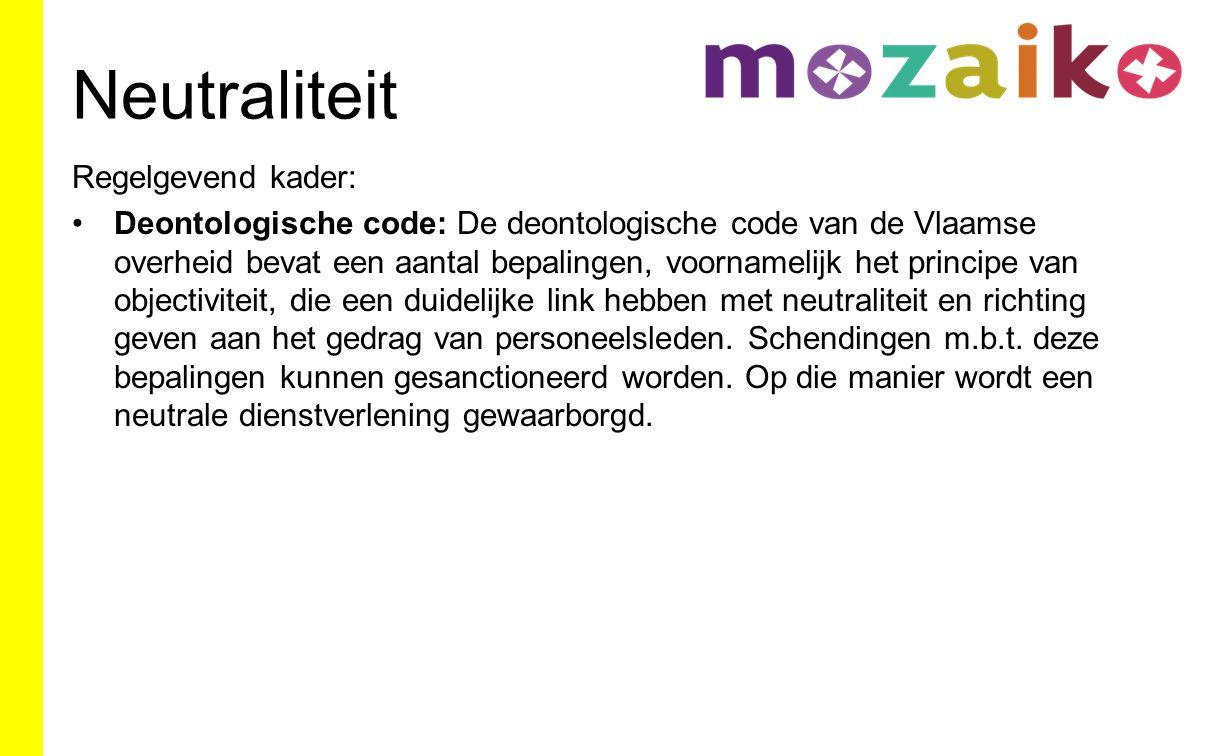 Neutraliteit Regelgevend kader: Deontologische code: De deontologische code van de Vlaamse overheid bevat een aantal bepalingen, voornamelijk het principe van objectiviteit, die een duidelijke link hebben met neutraliteit en richting geven aan het gedrag van personeelsleden.