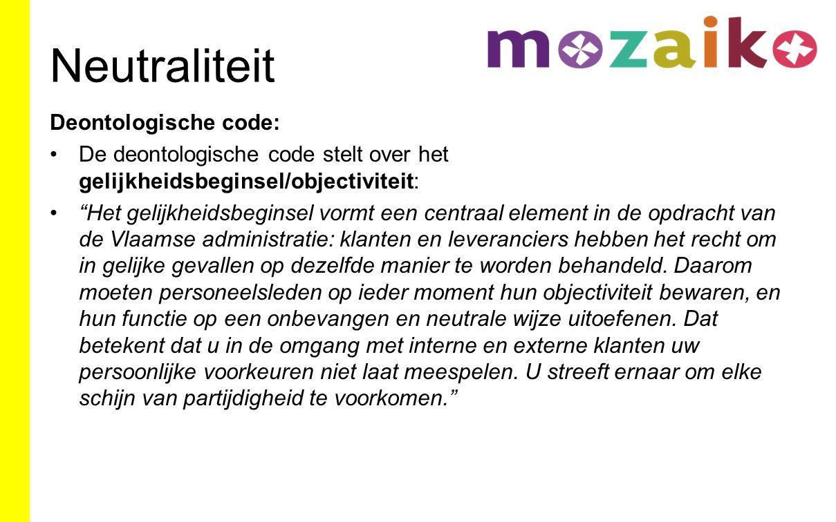 Neutraliteit Deontologische code: De deontologische code stelt over het gelijkheidsbeginsel/objectiviteit: Het gelijkheidsbeginsel vormt een centraal element in de opdracht van de Vlaamse administratie: klanten en leveranciers hebben het recht om in gelijke gevallen op dezelfde manier te worden behandeld.