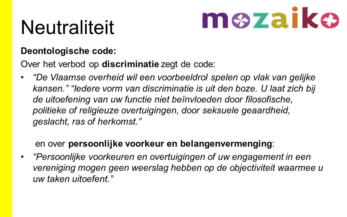Neutraliteit Deontologische code: Over het verbod op discriminatie zegt de code: De Vlaamse overheid wil een voorbeeldrol spelen op vlak van gelijke kansen. Iedere vorm van discriminatie is uit den boze.