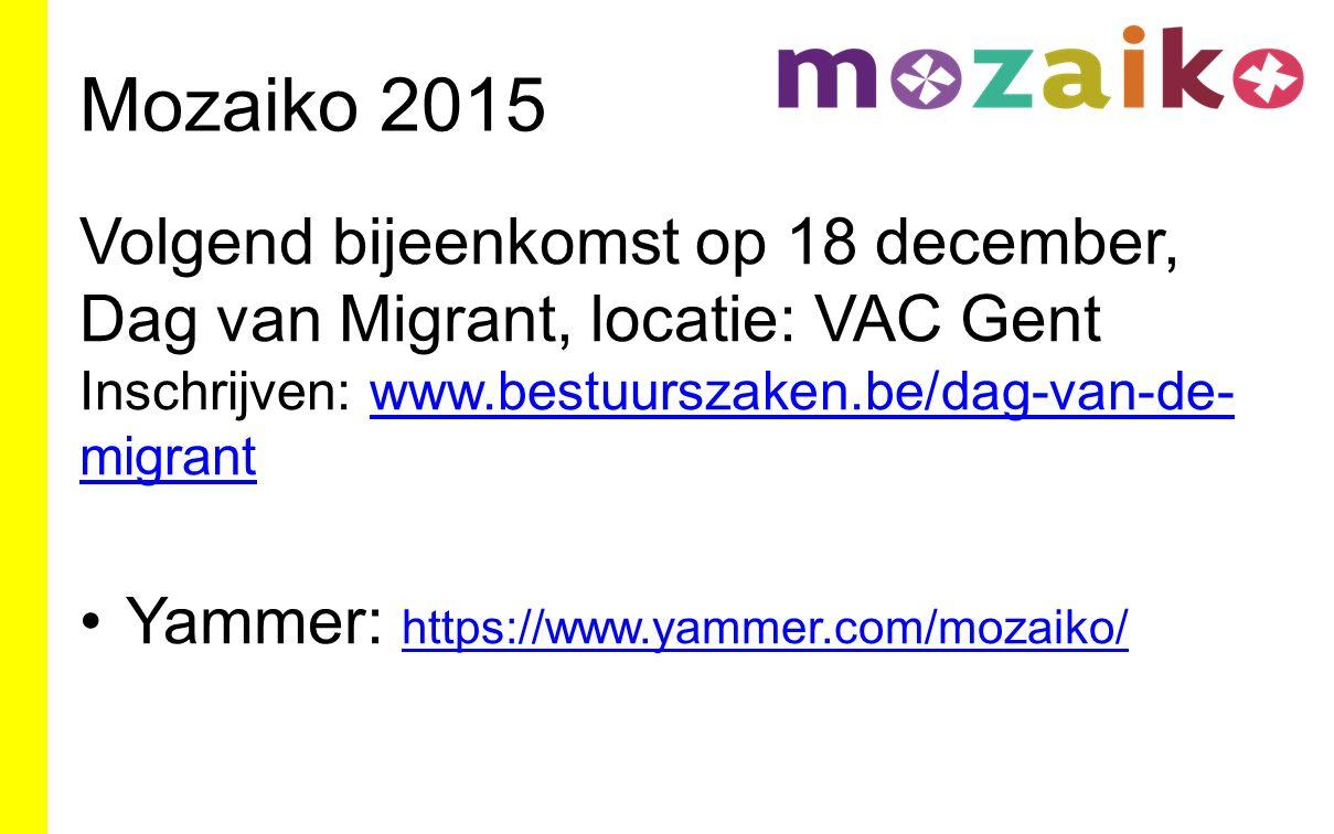 Mozaiko 2015 Volgend bijeenkomst op 18 december, Dag van Migrant, locatie: VAC Gent Inschrijven: www.bestuurszaken.be/dag-van-de- migrantwww.bestuurszaken.be/dag-van-de- migrant Yammer: https://www.yammer.com/mozaiko/ https://www.yammer.com/mozaiko/