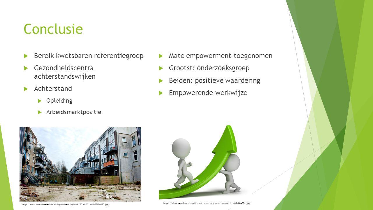 Conclusie  Bereik kwetsbaren referentiegroep  Gezondheidscentra achterstandswijken  Achterstand  Opleiding  Arbeidsmarktpositie  Mate empowerment toegenomen  Grootst: onderzoeksgroep  Beiden: positieve waardering  Empowerende werkwijze http://www.hartvannederland.nl/wp-content/uploads/2014/03/ANP-22680550.jpg http://follow.kapsch.net/typo3temp/_processed_/csm_support_I-_651d86a46e.jpg