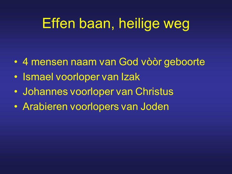 Effen baan, heilige weg 4 mensen naam van God vòòr geboorte Ismael voorloper van Izak Johannes voorloper van Christus Arabieren voorlopers van Joden