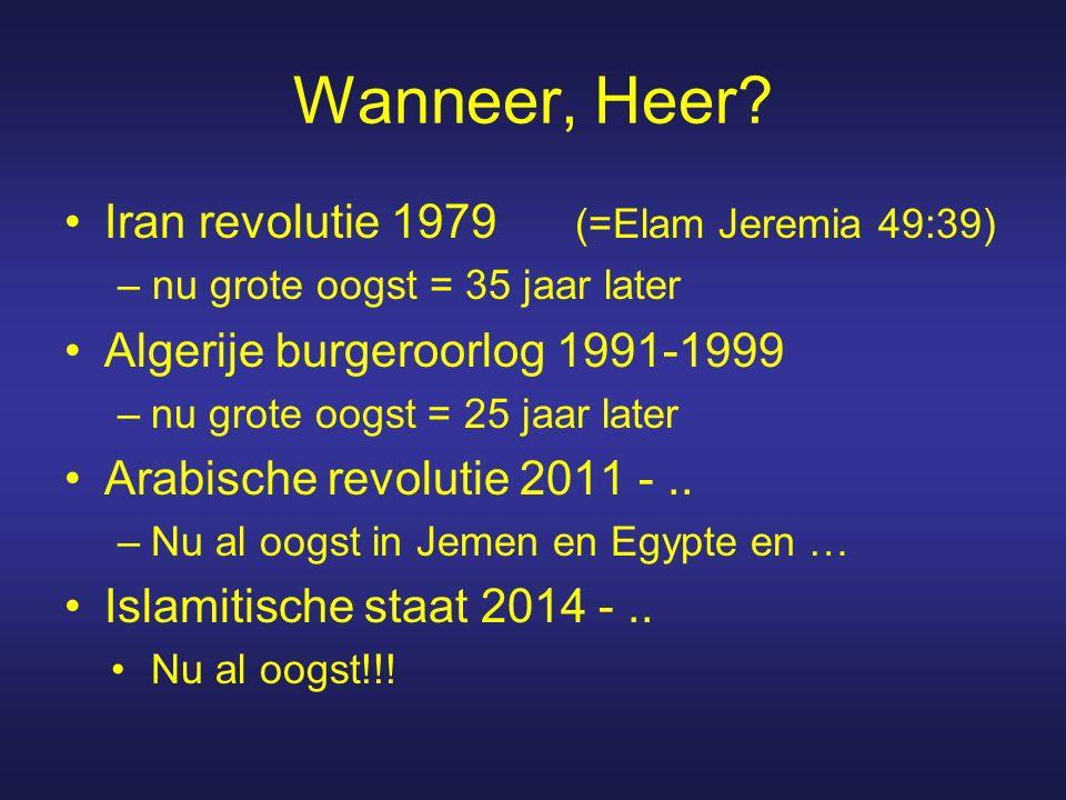 Wanneer, Heer? Iran revolutie 1979 (=Elam Jeremia 49:39) – nu grote oogst = 35 jaar later Algerije burgeroorlog 1991-1999 –nu grote oogst = 25 jaar la