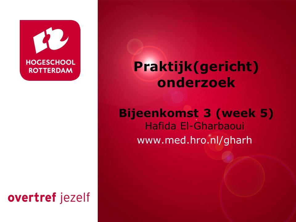 Rotterdam, 00 januari 2007 Praktijk(gericht) onderzoek Bijeenkomst 3 (week 5) Hafida El-Gharbaoui www.med.hro.nl/gharh