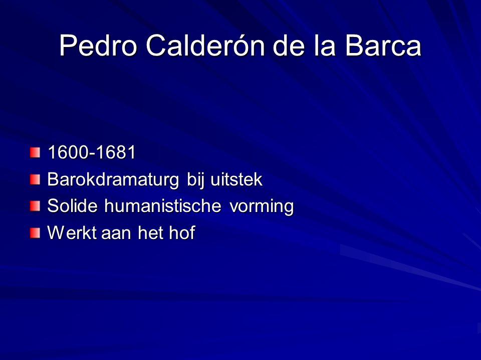 Pedro Calderón de la Barca 1600-1681 Barokdramaturg bij uitstek Solide humanistische vorming Werkt aan het hof