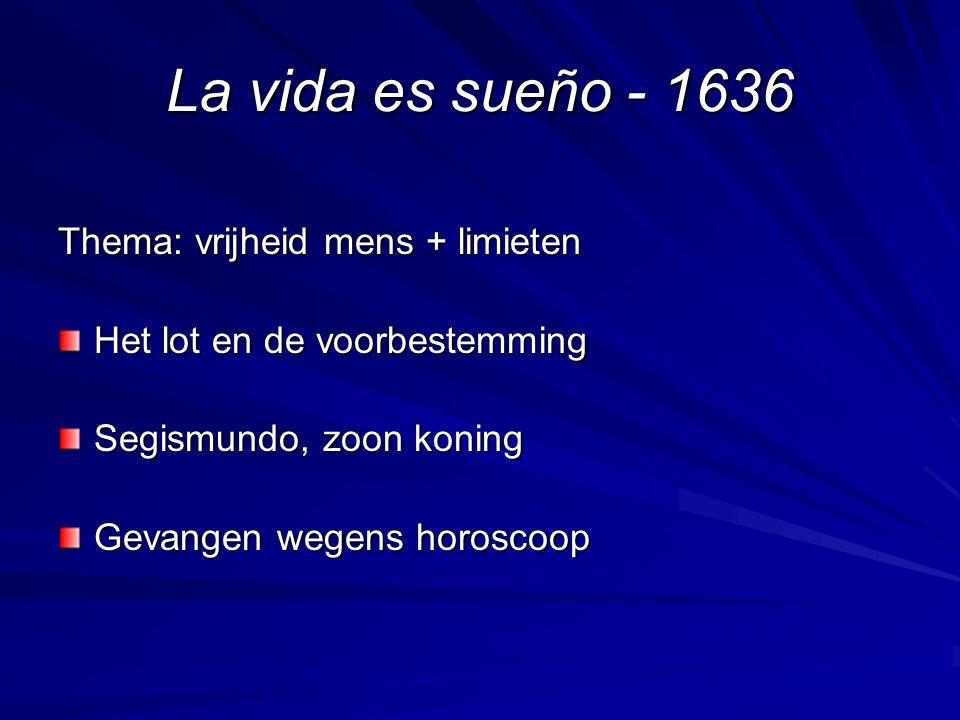 La vida es sueño - 1636 Thema: vrijheid mens + limieten Het lot en de voorbestemming Segismundo, zoon koning Gevangen wegens horoscoop