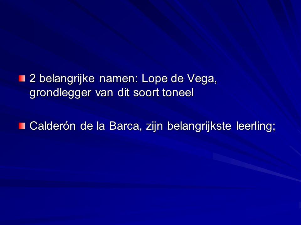 2 belangrijke namen: Lope de Vega, grondlegger van dit soort toneel Calderón de la Barca, zijn belangrijkste leerling;