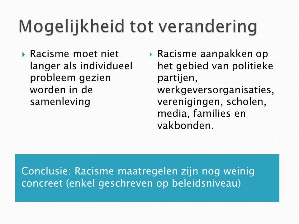 Conclusie: Racisme maatregelen zijn nog weinig concreet (enkel geschreven op beleidsniveau)  Racisme moet niet langer als individueel probleem gezien worden in de samenleving  Racisme aanpakken op het gebied van politieke partijen, werkgeversorganisaties, verenigingen, scholen, media, families en vakbonden.