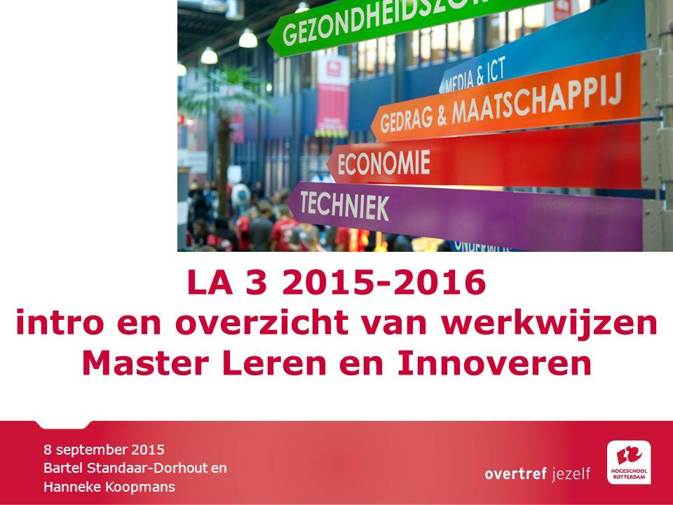 LA 3 2015-2016 intro en overzicht van werkwijzen Master Leren en Innoveren 8 september 2015 Bartel Standaar-Dorhout en Hanneke Koopmans