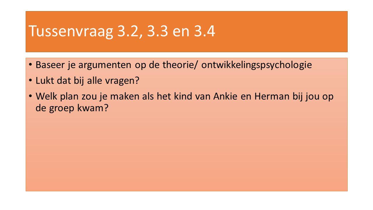 Tussenvraag 3.2, 3.3 en 3.4 Baseer je argumenten op de theorie/ ontwikkelingspsychologie Lukt dat bij alle vragen? Welk plan zou je maken als het kind