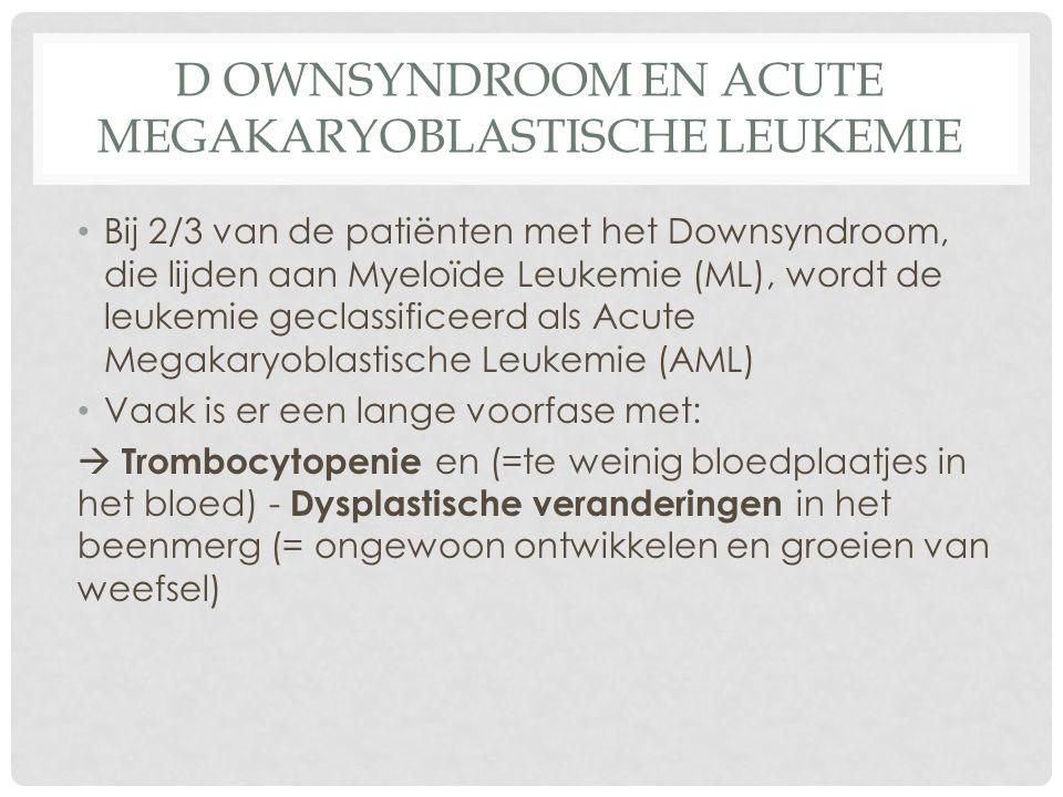 D OWNSYNDROOM EN ACUTE MEGAKARYOBLASTISCHE LEUKEMIE Bij 2/3 van de patiënten met het Downsyndroom, die lijden aan Myeloïde Leukemie (ML), wordt de leukemie geclassificeerd als Acute Megakaryoblastische Leukemie (AML) Vaak is er een lange voorfase met:  Trombocytopenie en (=te weinig bloedplaatjes in het bloed) - Dysplastische veranderingen in het beenmerg (= ongewoon ontwikkelen en groeien van weefsel)