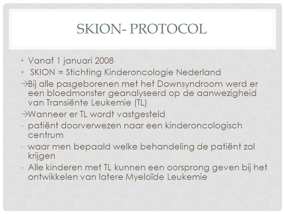 SKION- PROTOCOL Vanaf 1 januari 2008 SKION = Stichting Kinderoncologie Nederland  Bij alle pasgeborenen met het Downsyndroom werd er een bloedmonster geanalyseerd op de aanwezigheid van Transiënte Leukemie (TL)  Wanneer er TL wordt vastgesteld -patiënt doorverwezen naar een kinderoncologisch centrum -waar men bepaald welke behandeling de patiënt zal krijgen -Alle kinderen met TL kunnen een oorsprong geven bij het ontwikkelen van latere Myeloïde Leukemie