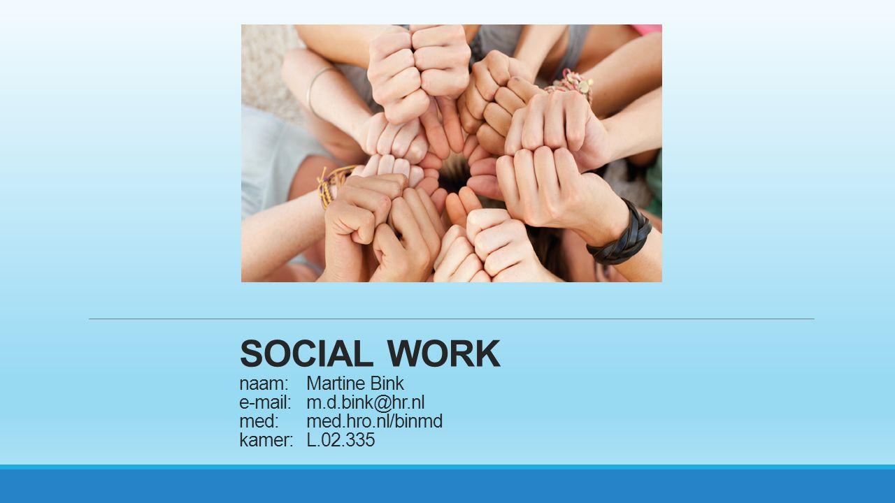 SOCIAL WORK naam: Martine Bink e-mail: m.d.bink@hr.nl med: med.hro.nl/binmd kamer: L.02.335