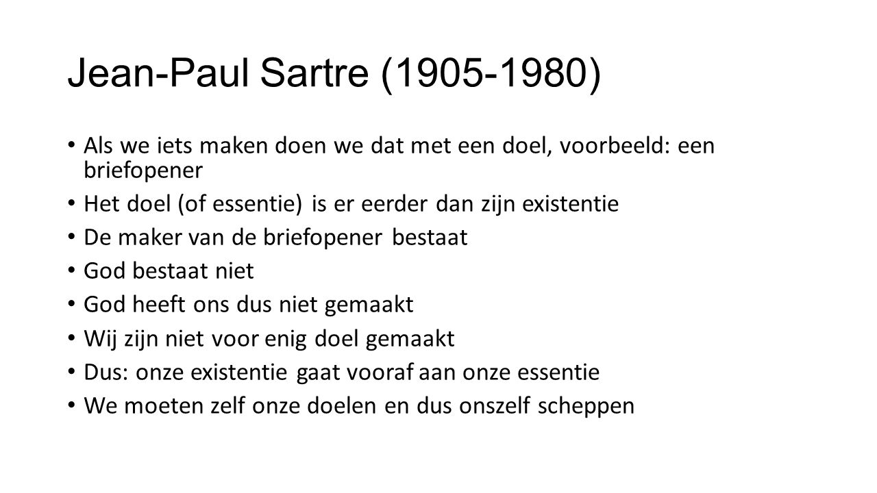 Jean-Paul Sartre (1905-1980) Als we iets maken doen we dat met een doel, voorbeeld: een briefopener Het doel (of essentie) is er eerder dan zijn existentie De maker van de briefopener bestaat God bestaat niet God heeft ons dus niet gemaakt Wij zijn niet voor enig doel gemaakt Dus: onze existentie gaat vooraf aan onze essentie We moeten zelf onze doelen en dus onszelf scheppen