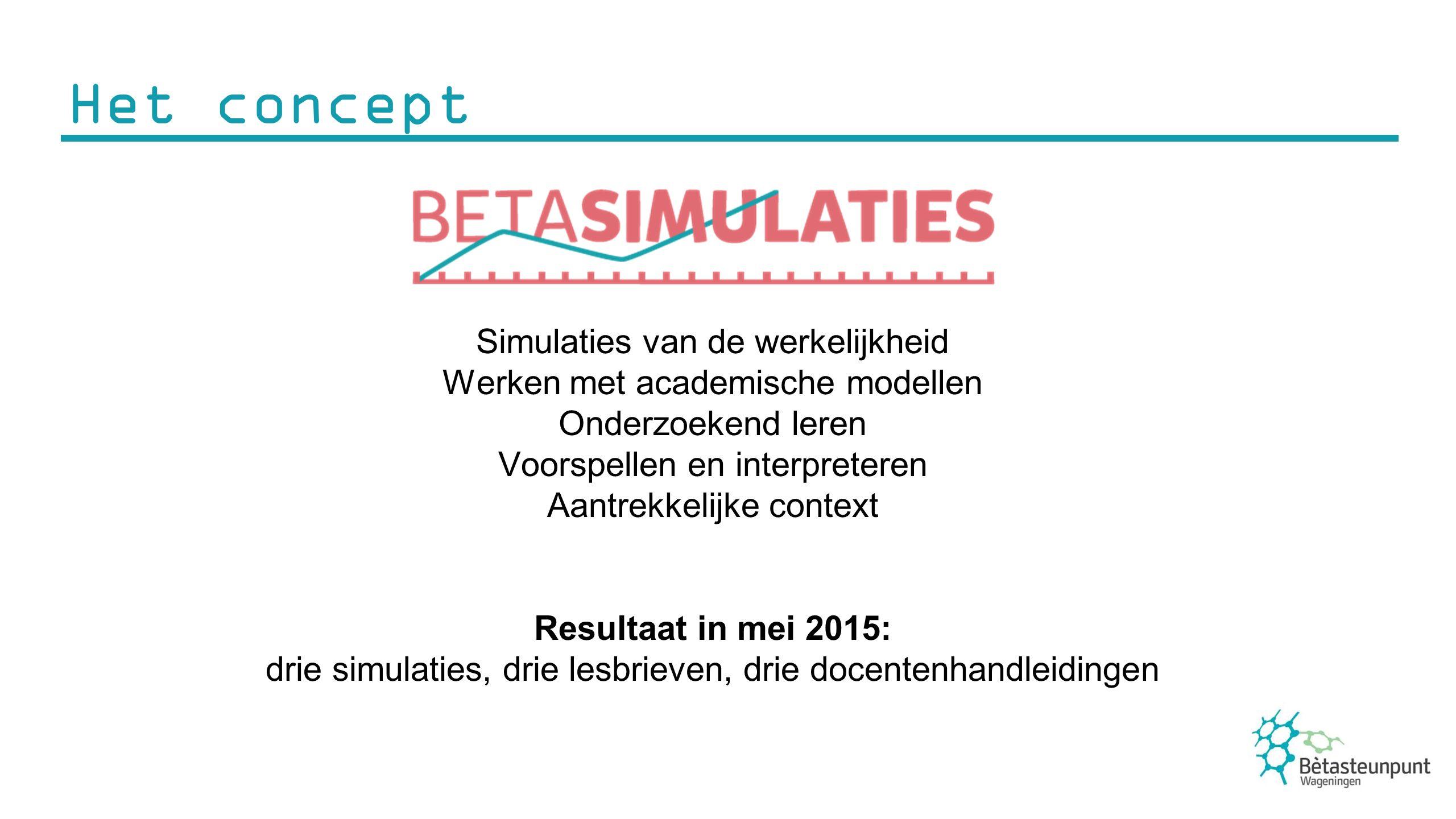 Het concept Simulaties van de werkelijkheid Werken met academische modellen Onderzoekend leren Voorspellen en interpreteren Aantrekkelijke context Resultaat in mei 2015: drie simulaties, drie lesbrieven, drie docentenhandleidingen