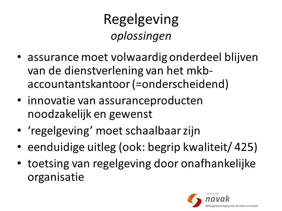 Regelgeving oplossingen assurance moet volwaardig onderdeel blijven van de dienstverlening van het mkb- accountantskantoor (=onderscheidend) innovatie van assuranceproducten noodzakelijk en gewenst 'regelgeving' moet schaalbaar zijn eenduidige uitleg (ook: begrip kwaliteit/ 425) toetsing van regelgeving door onafhankelijke organisatie