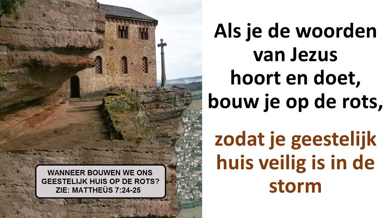 Als je de woorden van Jezus hoort en doet, bouw je op de rots, zodat je geestelijk huis veilig is in de storm