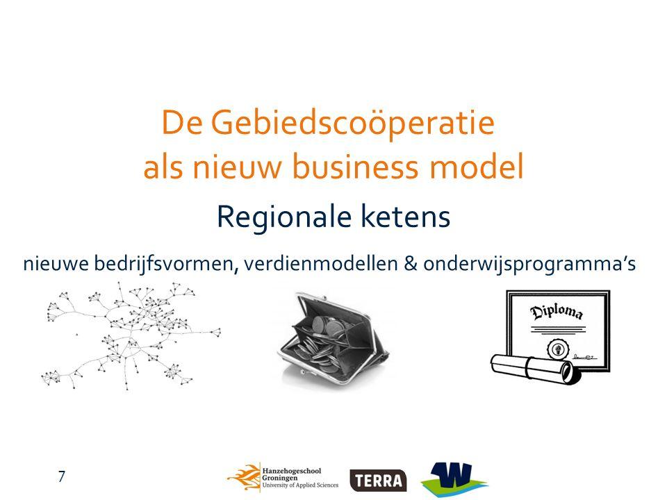 7 De Gebiedscoöperatie als nieuw business model Regionale ketens nieuwe bedrijfsvormen, verdienmodellen & onderwijsprogramma's