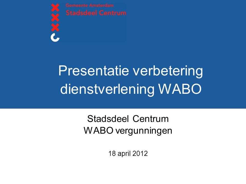 Presentatie verbetering dienstverlening WABO Stadsdeel Centrum WABO vergunningen 18 april 2012