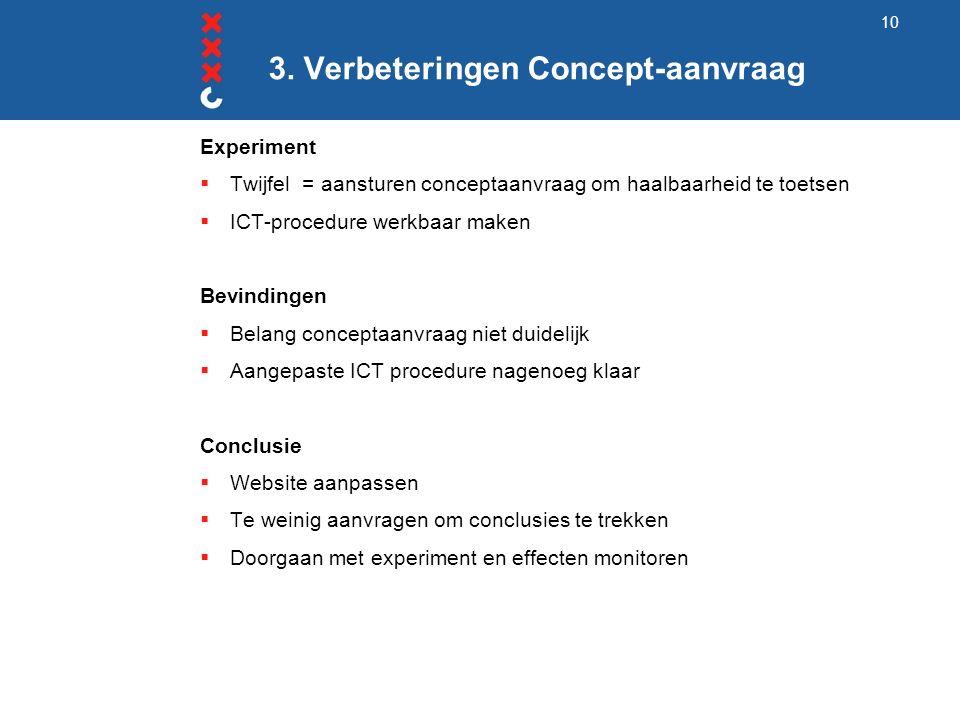 3. Verbeteringen Concept-aanvraag Experiment  Twijfel = aansturen conceptaanvraag om haalbaarheid te toetsen  ICT-procedure werkbaar maken Bevinding