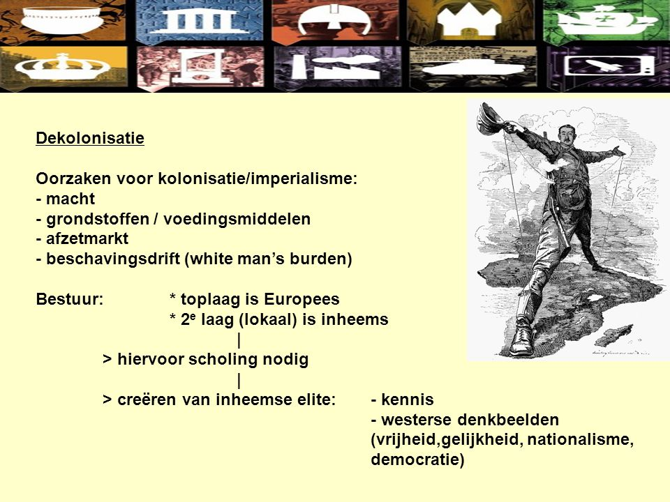 Dekolonisatie Oorzaken voor kolonisatie/imperialisme: - macht - grondstoffen / voedingsmiddelen - afzetmarkt - beschavingsdrift (white man's burden) Bestuur:* toplaag is Europees * 2 e laag (lokaal) is inheems | > hiervoor scholing nodig | > creëren van inheemse elite:- kennis - westerse denkbeelden (vrijheid,gelijkheid, nationalisme, democratie)
