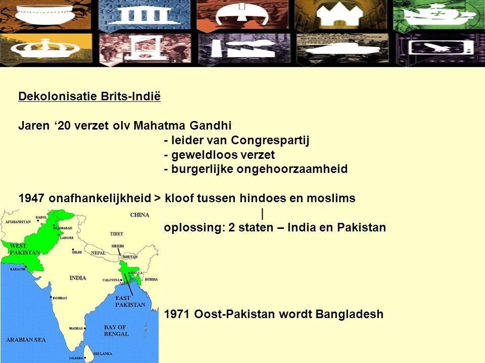 Dekolonisatie Brits-Indië Jaren '20 verzet olv Mahatma Gandhi - leider van Congrespartij - geweldloos verzet - burgerlijke ongehoorzaamheid 1947 onafhankelijkheid > kloof tussen hindoes en moslims | oplossing: 2 staten – India en Pakistan 1971 Oost-Pakistan wordt Bangladesh