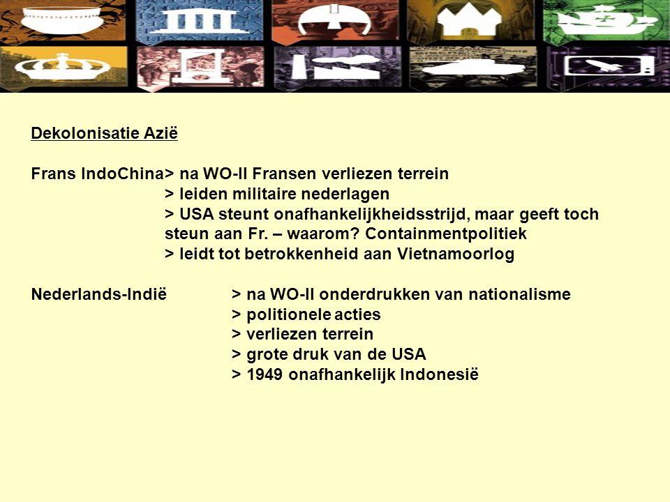 Dekolonisatie Azië Frans IndoChina> na WO-II Fransen verliezen terrein > leiden militaire nederlagen > USA steunt onafhankelijkheidsstrijd, maar geeft toch steun aan Fr.