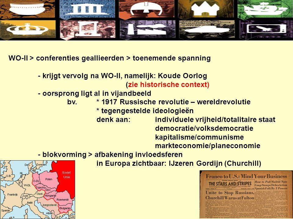 WO-II > conferenties geallieerden > toenemende spanning - krijgt vervolg na WO-II, namelijk: Koude Oorlog (zie historische context) - oorsprong ligt al in vijandbeeld bv.* 1917 Russische revolutie – wereldrevolutie * tegengestelde ideologieën denk aan:individuele vrijheid/totalitaire staat democratie/volksdemocratie kapitalisme/communisme markteconomie/planeconomie - blokvorming > afbakening invloedsferen in Europa zichtbaar: IJzeren Gordijn (Churchill)