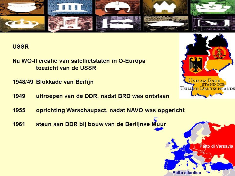 USSR Na WO-II creatie van satellietstaten in O-Europa toezicht van de USSR 1948/49Blokkade van Berlijn 1949uitroepen van de DDR, nadat BRD was ontstaan 1955oprichting Warschaupact, nadat NAVO was opgericht 1961steun aan DDR bij bouw van de Berlijnse Muur