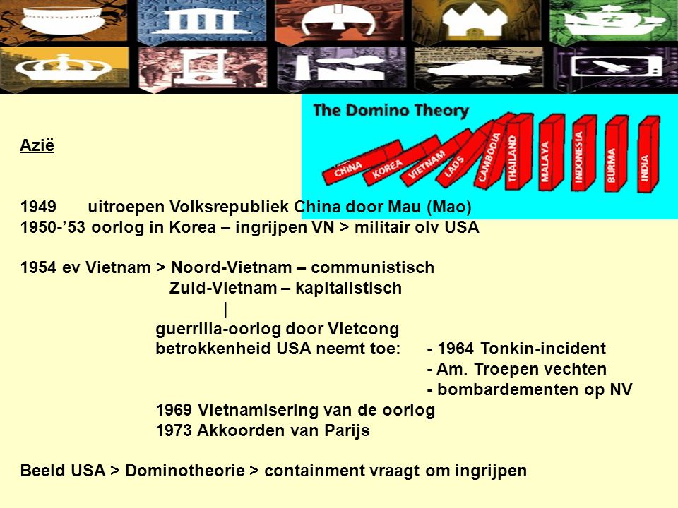 Azië 1949uitroepen Volksrepubliek China door Mau (Mao) 1950-'53 oorlog in Korea – ingrijpen VN > militair olv USA 1954 ev Vietnam > Noord-Vietnam – communistisch Zuid-Vietnam – kapitalistisch | guerrilla-oorlog door Vietcong betrokkenheid USA neemt toe:- 1964 Tonkin-incident - Am.