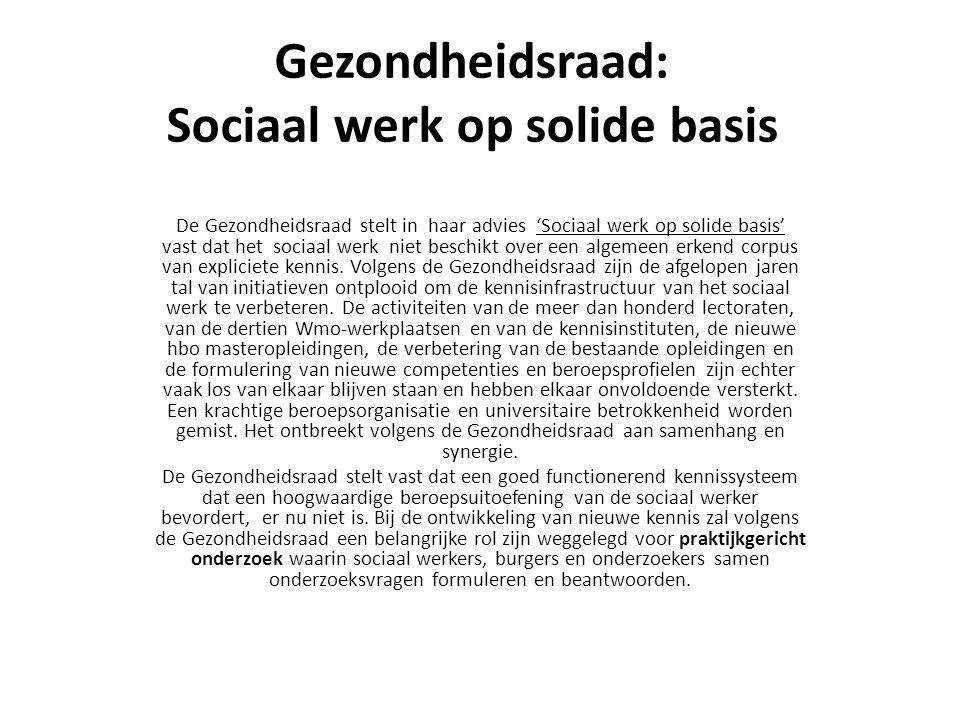 Gezondheidsraad: Sociaal werk op solide basis De Gezondheidsraad stelt in haar advies 'Sociaal werk op solide basis' vast dat het sociaal werk niet beschikt over een algemeen erkend corpus van expliciete kennis.
