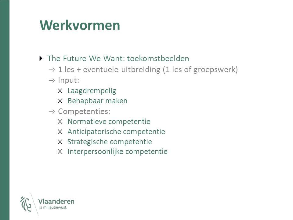 Werkvormen The Future We Want: toekomstbeelden 1 les + eventuele uitbreiding (1 les of groepswerk) Input: Laagdrempelig Behapbaar maken Competenties: Normatieve competentie Anticipatorische competentie Strategische competentie Interpersoonlijke competentie