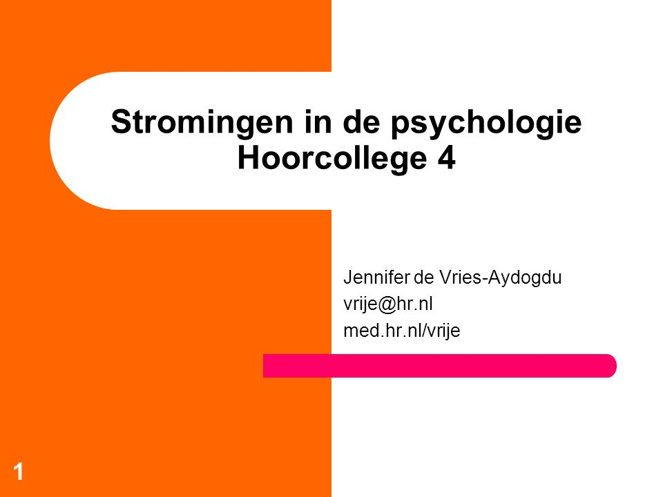 1 Stromingen in de psychologie Hoorcollege 4 Jennifer de Vries-Aydogdu vrije@hr.nl med.hr.nl/vrije