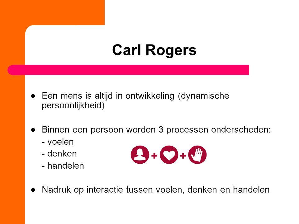 Carl Rogers Een mens is altijd in ontwikkeling (dynamische persoonlijkheid) Binnen een persoon worden 3 processen onderscheden: - voelen - denken - handelen Nadruk op interactie tussen voelen, denken en handelen