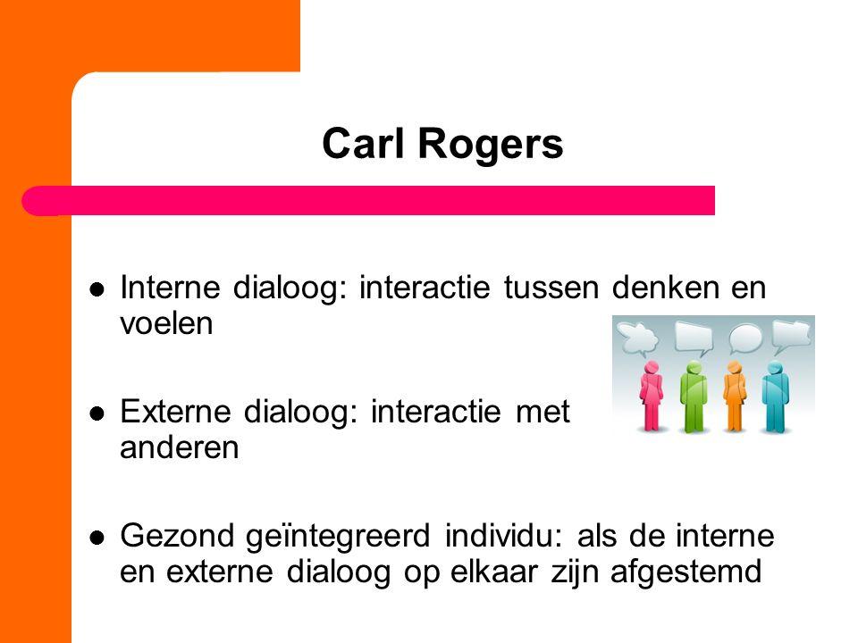 Carl Rogers Interne dialoog: interactie tussen denken en voelen Externe dialoog: interactie met anderen Gezond geïntegreerd individu: als de interne en externe dialoog op elkaar zijn afgestemd