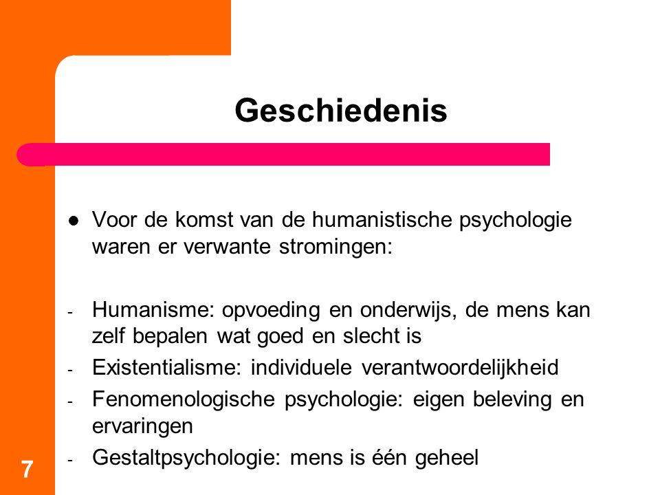 Geschiedenis Voor de komst van de humanistische psychologie waren er verwante stromingen: - Humanisme: opvoeding en onderwijs, de mens kan zelf bepalen wat goed en slecht is - Existentialisme: individuele verantwoordelijkheid - Fenomenologische psychologie: eigen beleving en ervaringen - Gestaltpsychologie: mens is één geheel 7