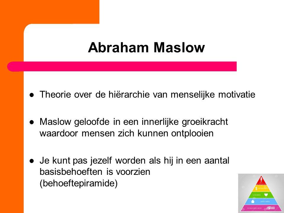 Abraham Maslow Theorie over de hiërarchie van menselijke motivatie Maslow geloofde in een innerlijke groeikracht waardoor mensen zich kunnen ontplooien Je kunt pas jezelf worden als hij in een aantal basisbehoeften is voorzien (behoeftepiramide)