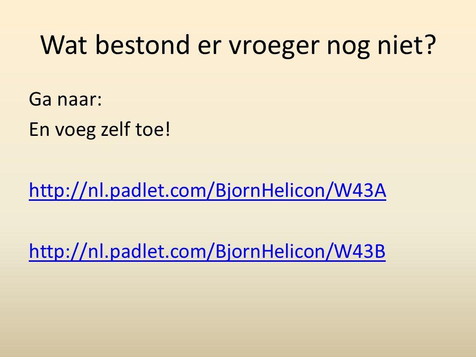 Wat bestond er vroeger nog niet? Ga naar: En voeg zelf toe! http://nl.padlet.com/BjornHelicon/W43A http://nl.padlet.com/BjornHelicon/W43B