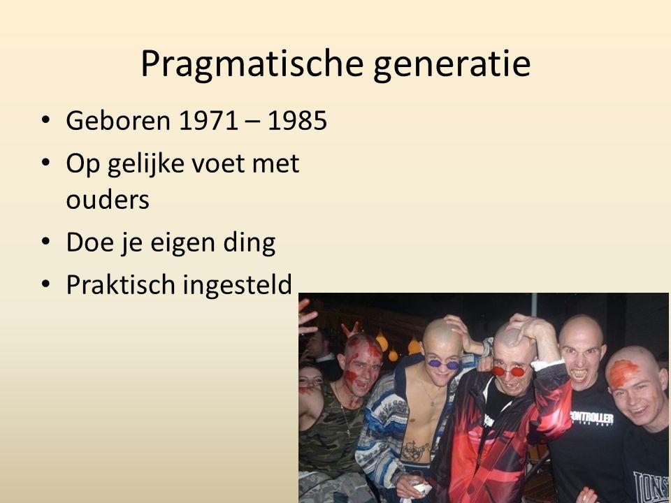 Pragmatische generatie Geboren 1971 – 1985 Op gelijke voet met ouders Doe je eigen ding Praktisch ingesteld