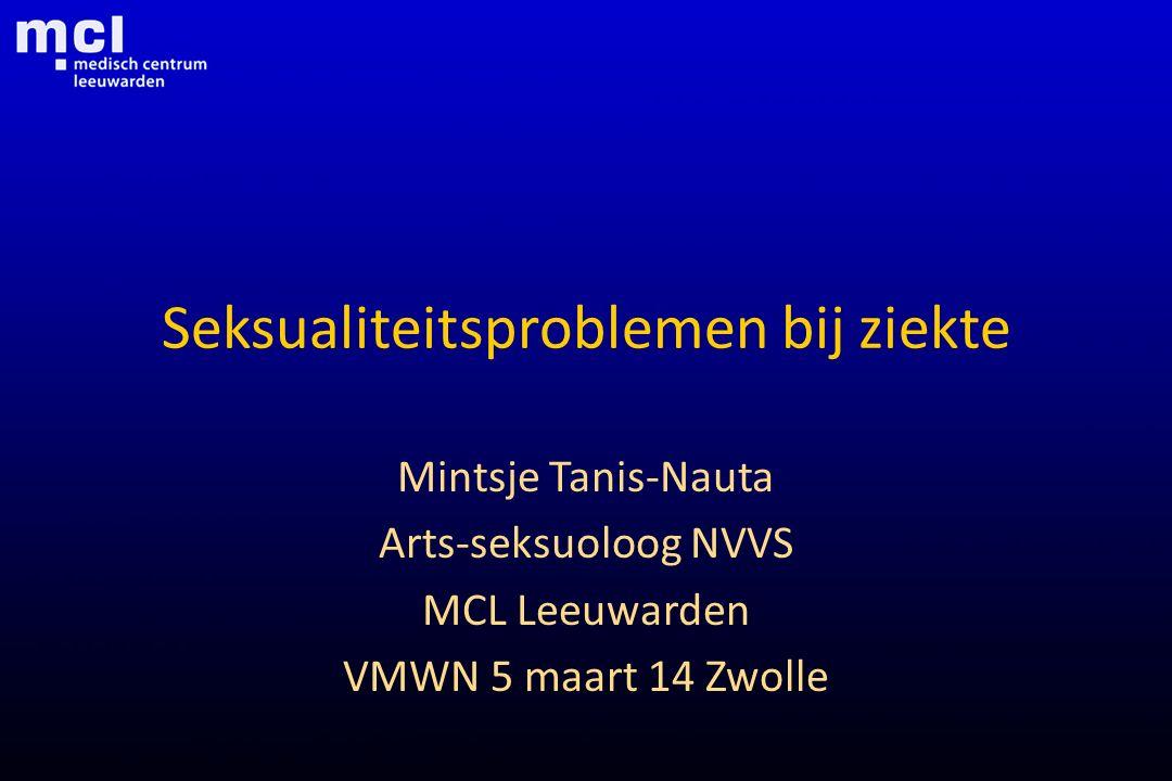 Seksualiteitsproblemen bij ziekte Mintsje Tanis-Nauta Arts-seksuoloog NVVS MCL Leeuwarden VMWN 5 maart 14 Zwolle