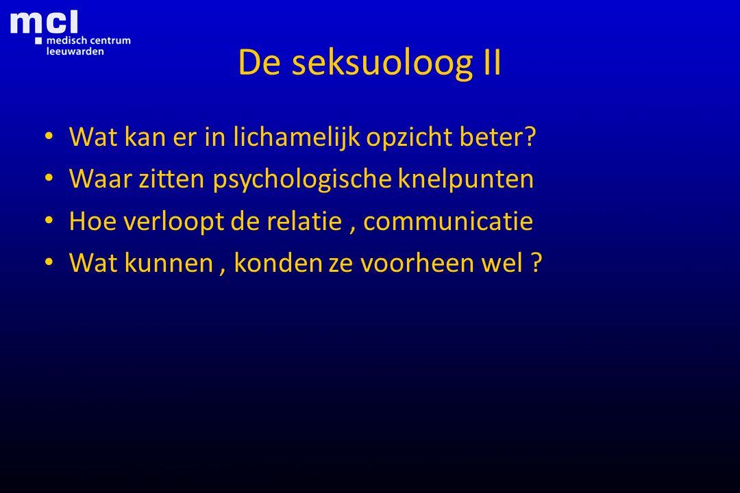 De seksuoloog II Wat kan er in lichamelijk opzicht beter? Waar zitten psychologische knelpunten Hoe verloopt de relatie, communicatie Wat kunnen, kond