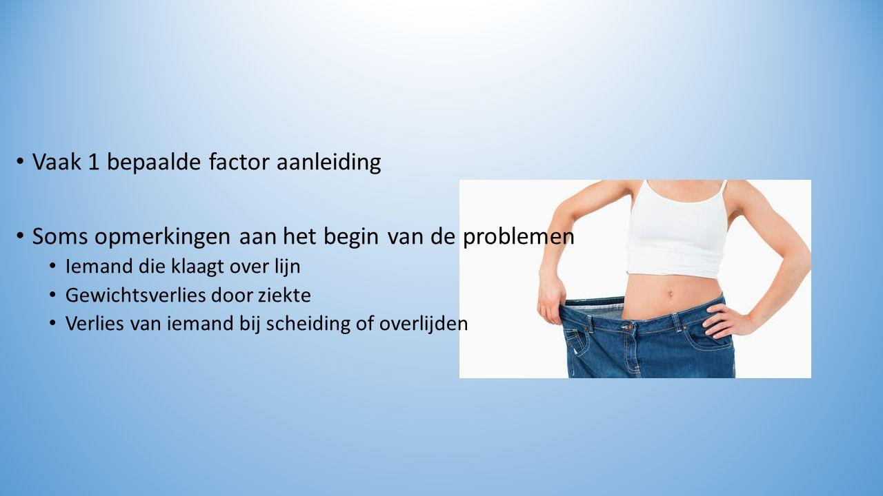 Vaak 1 bepaalde factor aanleiding Soms opmerkingen aan het begin van de problemen Iemand die klaagt over lijn Gewichtsverlies door ziekte Verlies van