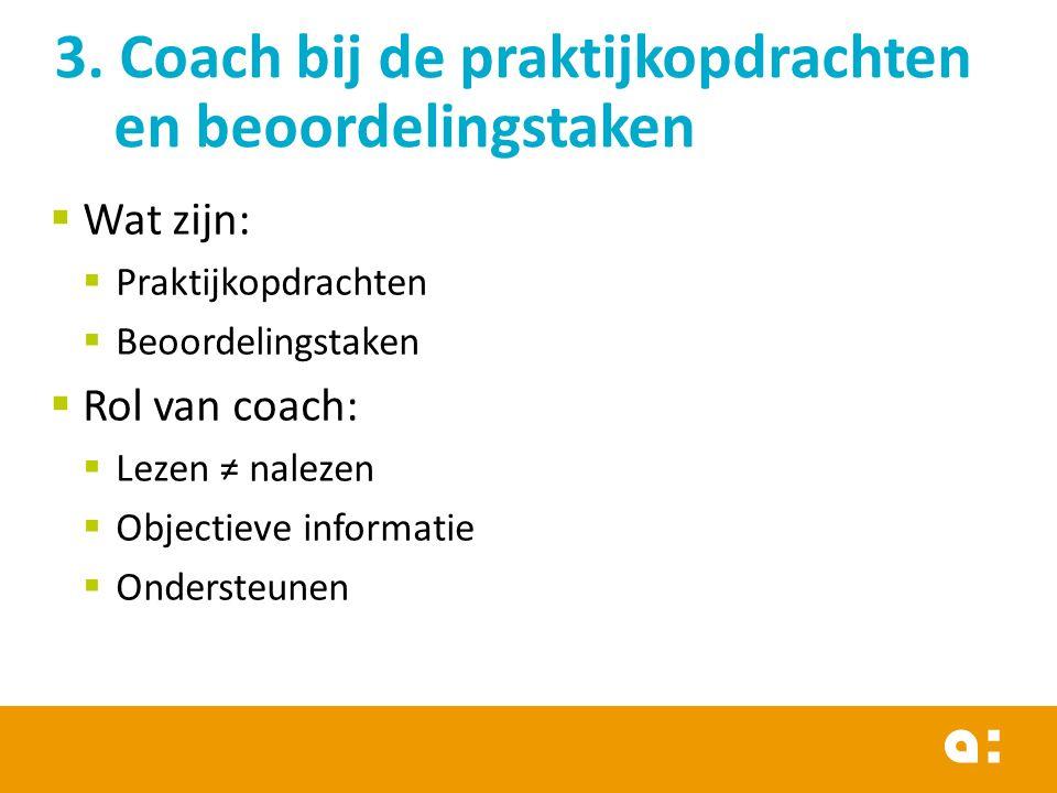  Wat zijn:  Praktijkopdrachten  Beoordelingstaken  Rol van coach:  Lezen ≠ nalezen  Objectieve informatie  Ondersteunen 3.
